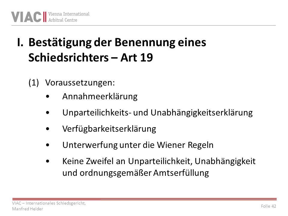 Folie 42 VIAC – Internationales Schiedsgericht, Manfred Heider I.Bestätigung der Benennung eines Schiedsrichters – Art 19 (1)Voraussetzungen: Annahmee