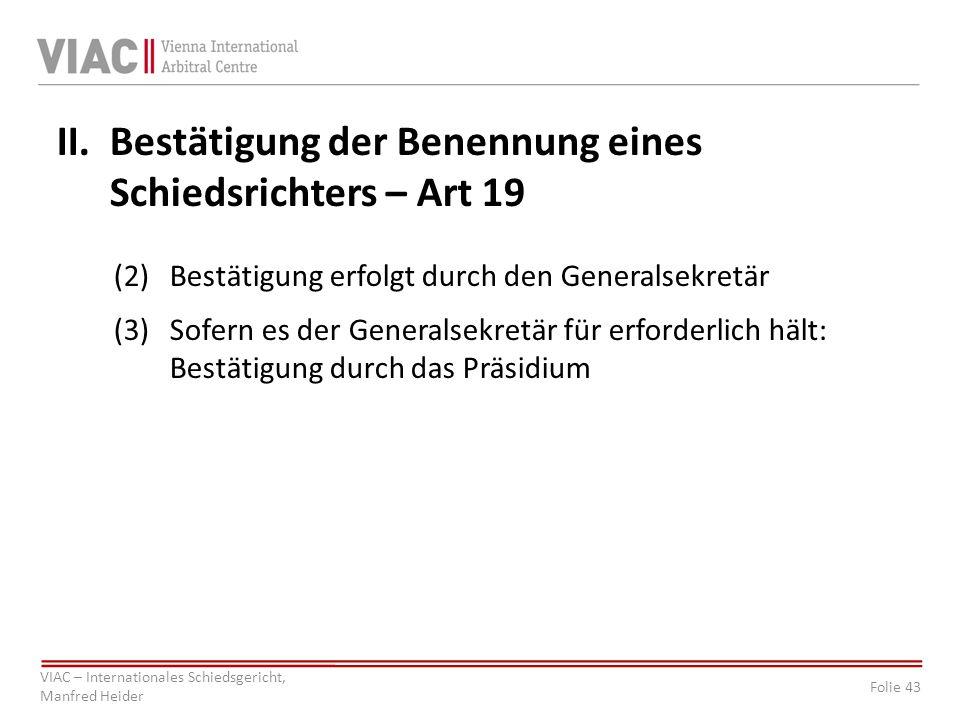Folie 43 VIAC – Internationales Schiedsgericht, Manfred Heider II.Bestätigung der Benennung eines Schiedsrichters – Art 19 (2)Bestätigung erfolgt durch den Generalsekretär (3)Sofern es der Generalsekretär für erforderlich hält: Bestätigung durch das Präsidium