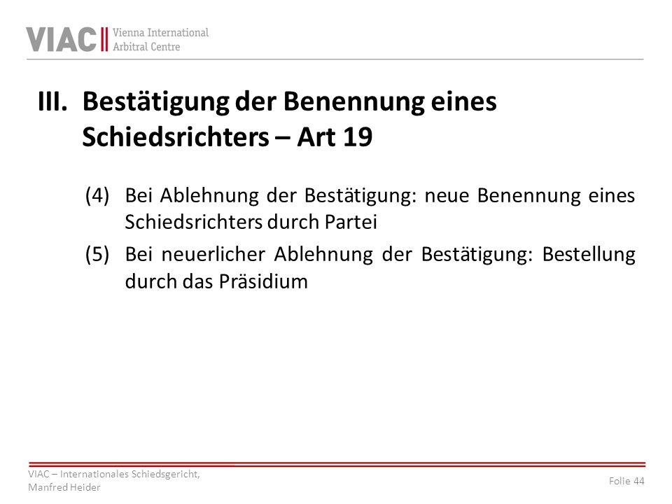 Folie 44 VIAC – Internationales Schiedsgericht, Manfred Heider III.Bestätigung der Benennung eines Schiedsrichters – Art 19 (4)Bei Ablehnung der Bestätigung: neue Benennung eines Schiedsrichters durch Partei (5)Bei neuerlicher Ablehnung der Bestätigung: Bestellung durch das Präsidium