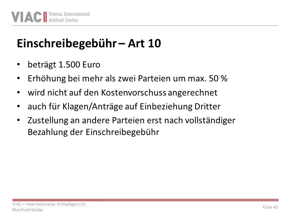 Folie 45 VIAC – Internationales Schiedsgericht, Manfred Heider Einschreibegebühr – Art 10 beträgt 1.500 Euro Erhöhung bei mehr als zwei Parteien um ma