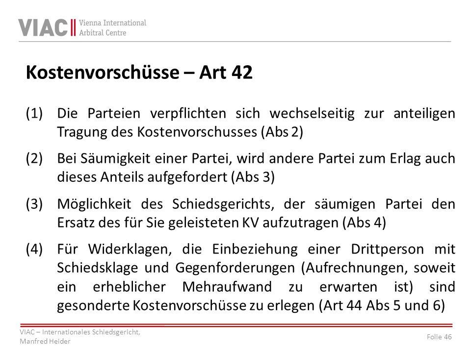 Folie 46 VIAC – Internationales Schiedsgericht, Manfred Heider Kostenvorschüsse – Art 42 (1)Die Parteien verpflichten sich wechselseitig zur anteilige