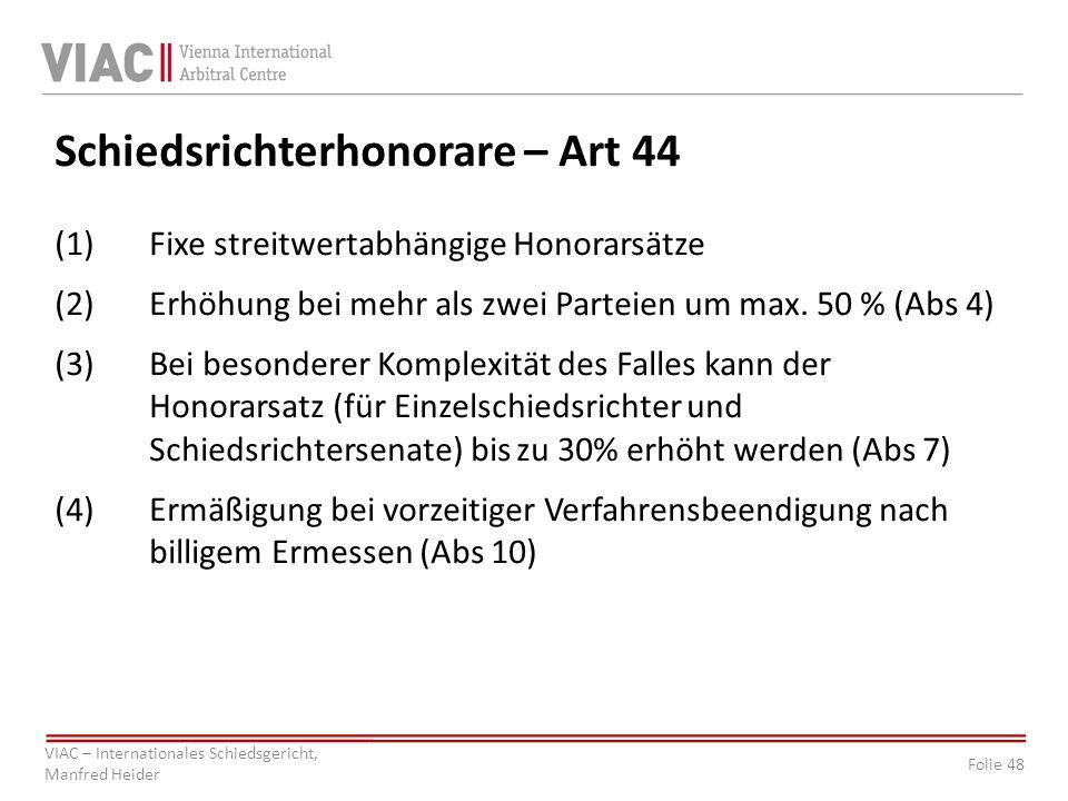 Folie 48 VIAC – Internationales Schiedsgericht, Manfred Heider Schiedsrichterhonorare – Art 44 (1)Fixe streitwertabhängige Honorarsätze (2)Erhöhung bei mehr als zwei Parteien um max.