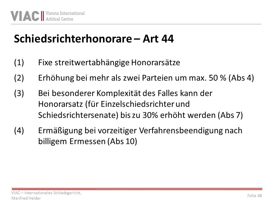 Folie 48 VIAC – Internationales Schiedsgericht, Manfred Heider Schiedsrichterhonorare – Art 44 (1)Fixe streitwertabhängige Honorarsätze (2)Erhöhung be