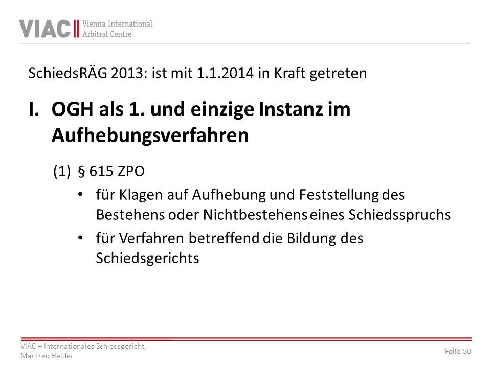 Folie 50 VIAC – Internationales Schiedsgericht, Manfred Heider SchiedsRÄG 2013: ist mit 1.1.2014 in Kraft getreten I.OGH als 1. und einzige Instanz im