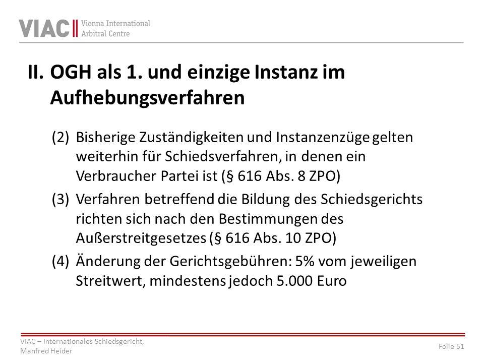 Folie 51 VIAC – Internationales Schiedsgericht, Manfred Heider II.OGH als 1. und einzige Instanz im Aufhebungsverfahren (2)Bisherige Zuständigkeiten u
