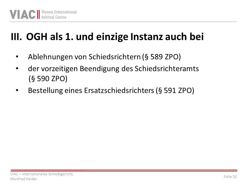 Folie 52 VIAC – Internationales Schiedsgericht, Manfred Heider III.OGH als 1. und einzige Instanz auch bei Ablehnungen von Schiedsrichtern (§ 589 ZPO)