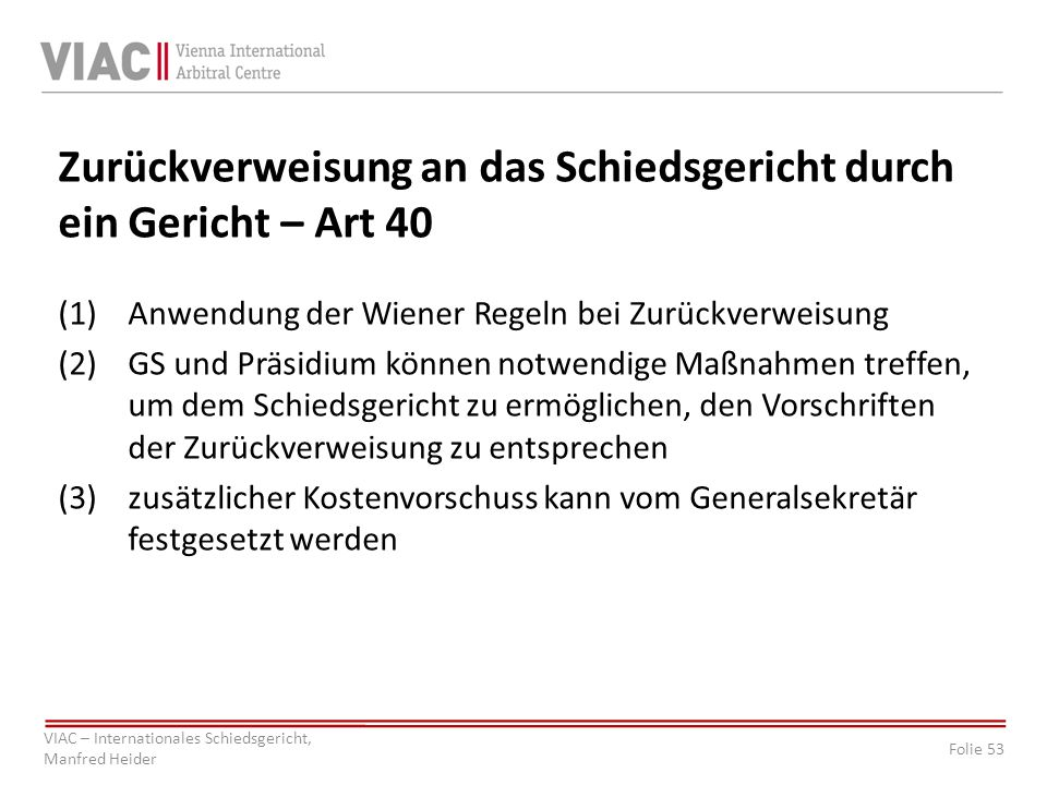 Folie 53 VIAC – Internationales Schiedsgericht, Manfred Heider Zurückverweisung an das Schiedsgericht durch ein Gericht – Art 40 (1)Anwendung der Wiener Regeln bei Zurückverweisung (2)GS und Präsidium können notwendige Maßnahmen treffen, um dem Schiedsgericht zu ermöglichen, den Vorschriften der Zurückverweisung zu entsprechen (3)zusätzlicher Kostenvorschuss kann vom Generalsekretär festgesetzt werden