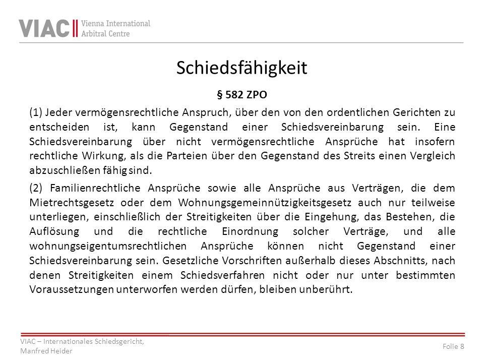Folie 8 VIAC – Internationales Schiedsgericht, Manfred Heider Schiedsfähigkeit § 582 ZPO (1) Jeder vermögensrechtliche Anspruch, über den von den ordentlichen Gerichten zu entscheiden ist, kann Gegenstand einer Schiedsvereinbarung sein.