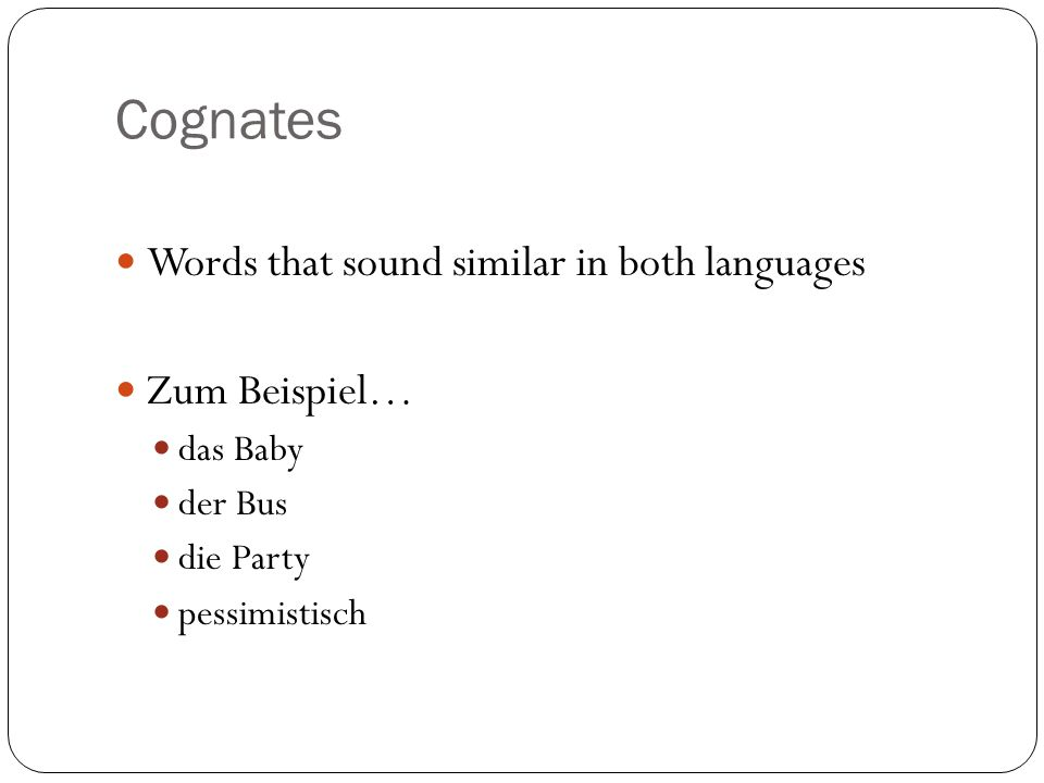 Cognates Words that sound similar in both languages Zum Beispiel… das Baby der Bus die Party pessimistisch