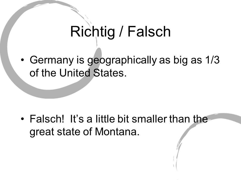 Richtig / Falsch Germany is geographically as big as 1/3 of the United States. Falsch! It's a little bit smaller than the great state of Montana.