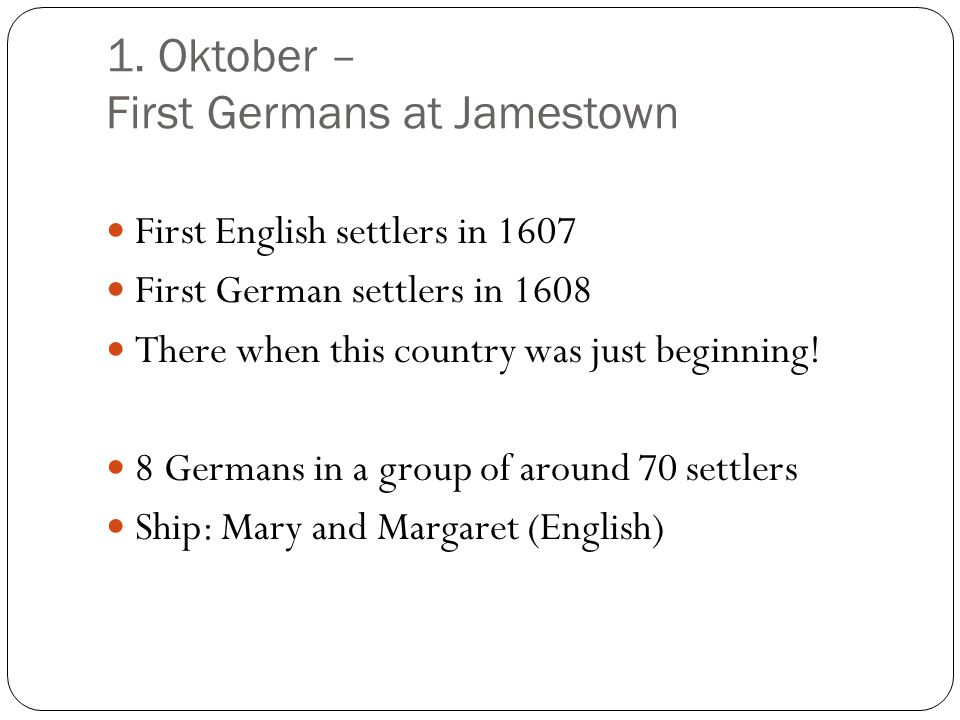 1. Oktober – First Germans at Jamestown First English settlers in 1607 First German settlers in 1608 There when this country was just beginning! 8 Ger
