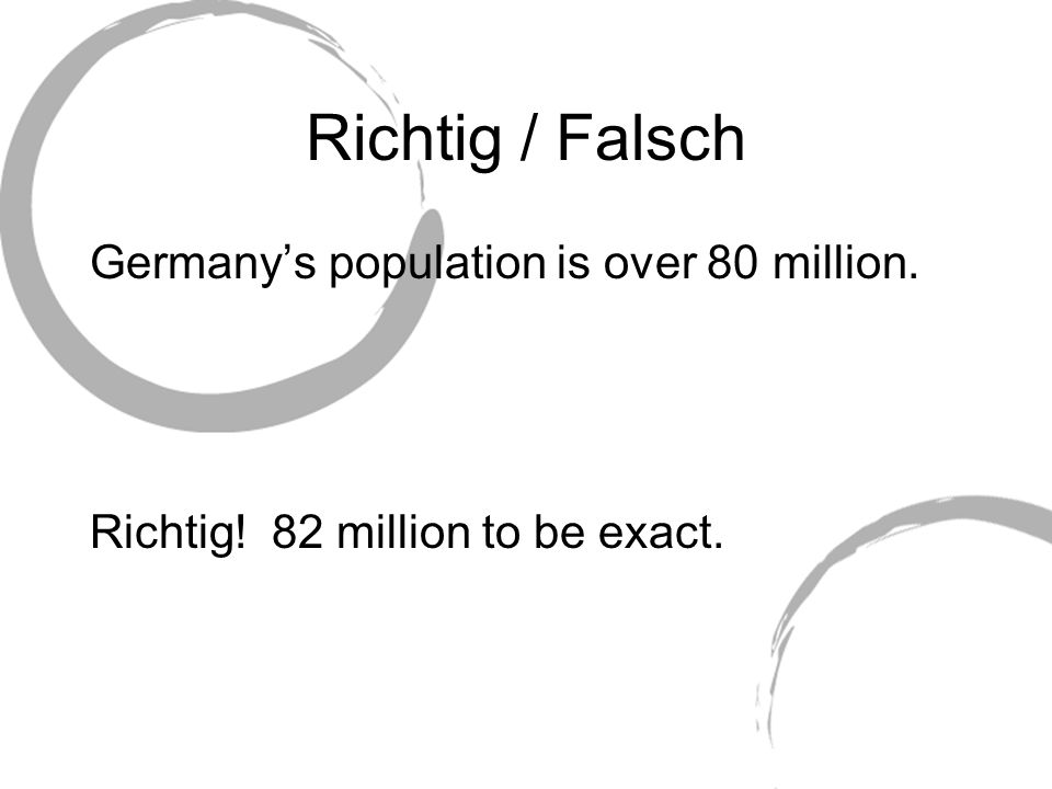 Richtig / Falsch Germany's population is over 80 million. Richtig! 82 million to be exact.