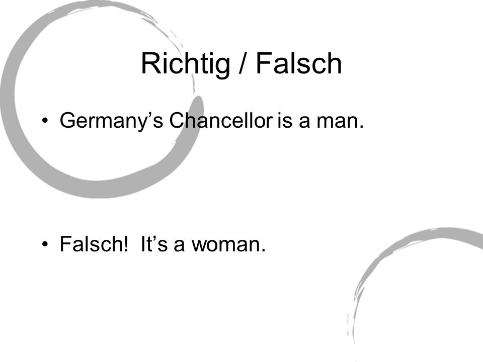 Richtig / Falsch Germany's Chancellor is a man. Falsch! It's a woman.