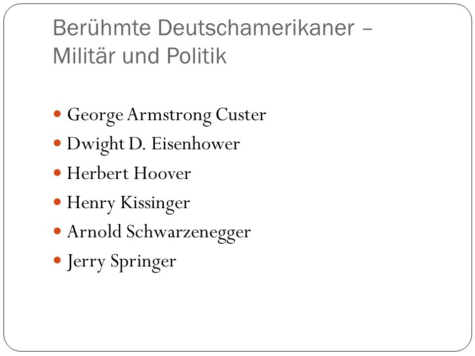 Berühmte Deutschamerikaner – Militär und Politik George Armstrong Custer Dwight D. Eisenhower Herbert Hoover Henry Kissinger Arnold Schwarzenegger Jer
