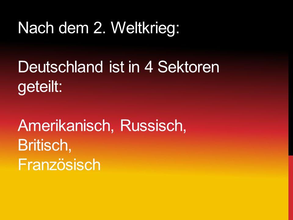 Nach dem 2. Weltkrieg: Deutschland ist in 4 Sektoren geteilt: Amerikanisch, Russisch, Britisch, Französisch