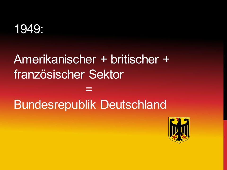 1949: Amerikanischer + britischer + französischer Sektor = Bundesrepublik Deutschland