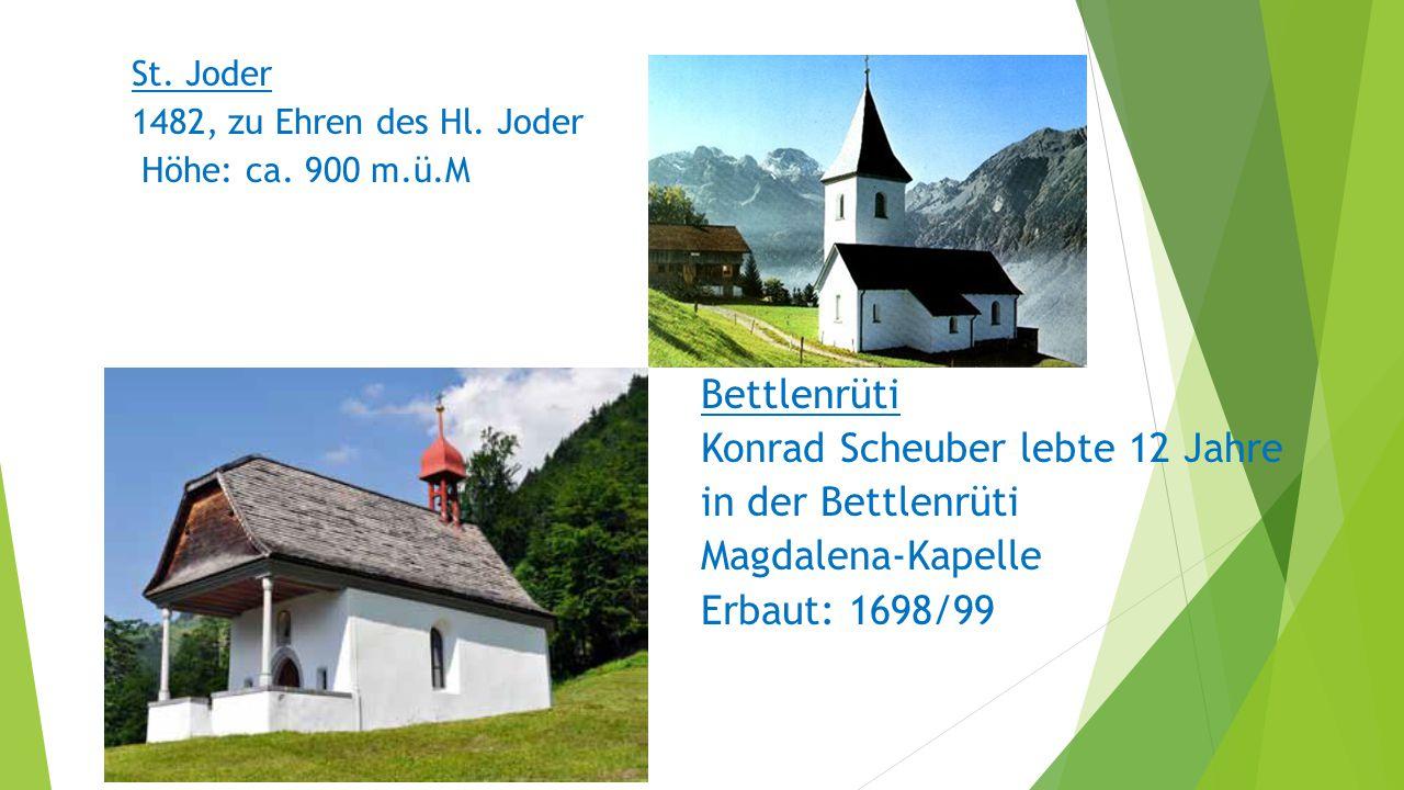 St. Joder 1482, zu Ehren des Hl. Joder Höhe: ca. 900 m.ü.M Bettlenrüti Konrad Scheuber lebte 12 Jahre in der Bettlenrüti Magdalena-Kapelle Erbaut: 169