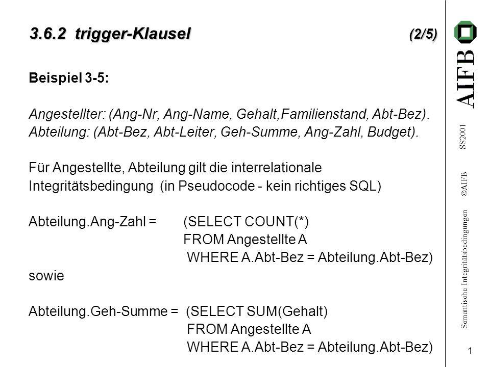 Semantische Integritätsbedingungen  AIFB SS2001 1 3.6.2 trigger-Klausel (2/5) Beispiel 3-5: Angestellter: (Ang-Nr, Ang-Name, Gehalt,Familienstand, Abt-Bez).
