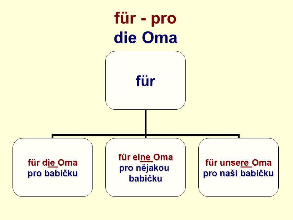 für - pro die Oma für für die Oma pro babičku für eine Oma pro nějakou babičku für unsere Oma pro naši babičku