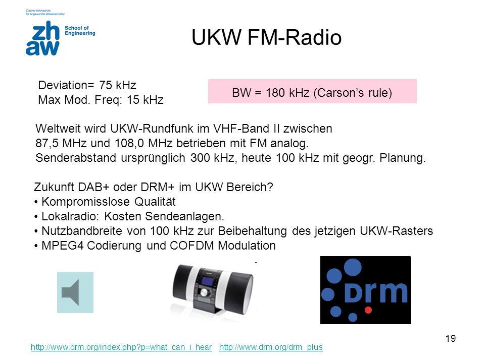 18 Beispiel BW = 90 kHz (Bessel functions) BW = 70 kHz (Carson's rule) Welche Bandbreite besitzt ein FM-Signal mit einem Hub (deviation) von 30 kHz un