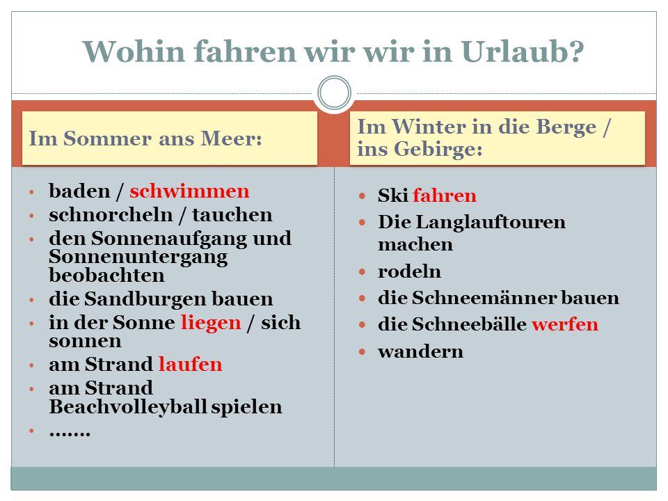 Im Sommer ans Meer: Im Winter in die Berge / ins Gebirge: baden / schwimmen schnorcheln / tauchen den Sonnenaufgang und Sonnenuntergang beobachten die
