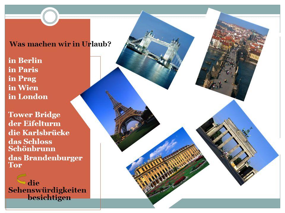 Was machen wir in Urlaub? in Berlin in Paris in Prag in Wien in London Tower Bridge der Eifelturm die Karlsbrücke das Schloss Schönbrunn das Brandenbu