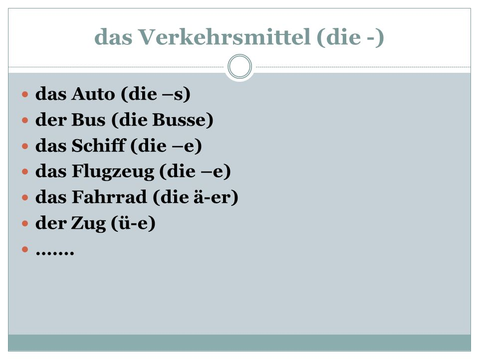 das Verkehrsmittel (die -) das Auto (die –s) der Bus (die Busse) das Schiff (die –e) das Flugzeug (die –e) das Fahrrad (die ä-er) der Zug (ü-e) …….