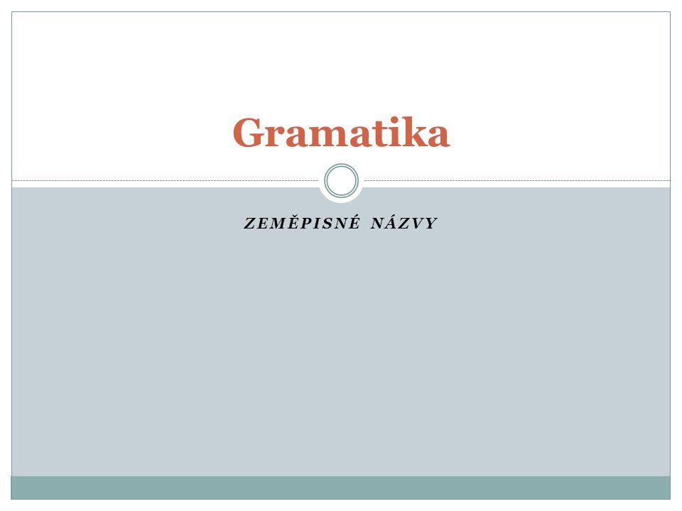 ZEMĚPISNÉ NÁZVY Gramatika