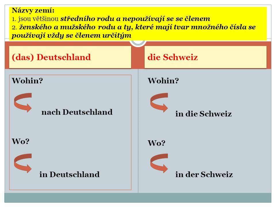 (das) Deutschland die Schweiz Wohin? nach Deutschland Wo? in Deutschland Wohin? in die Schweiz Wo? in der Schweiz Názvy zemí: 1. jsou většinou střední