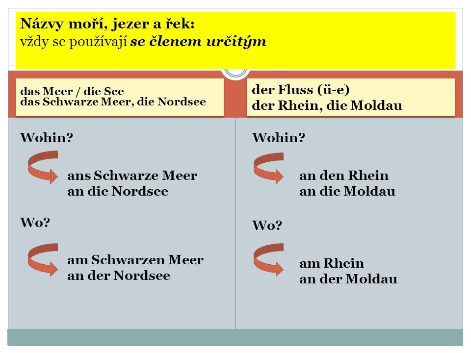 das Meer / die See das Schwarze Meer, die Nordsee der Fluss (ü-e) der Rhein, die Moldau Wohin? ans Schwarze Meer an die Nordsee Wo? am Schwarzen Meer