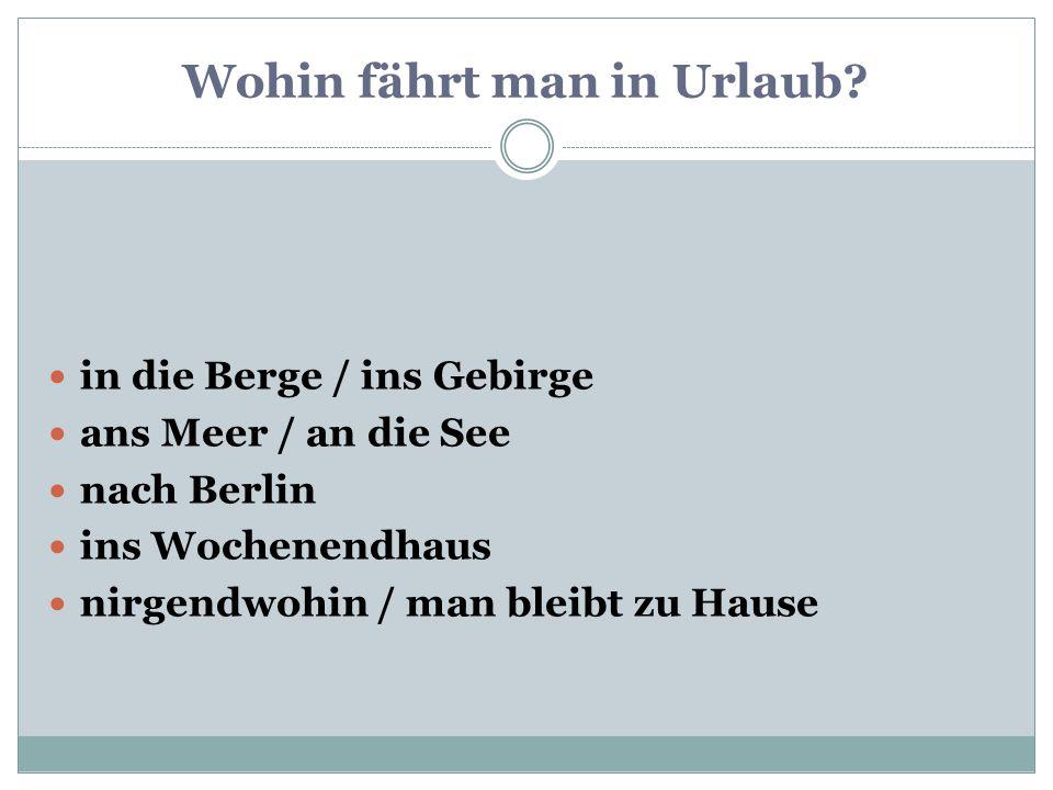 1) ans Meer / an die See 2) ins Wochenendhaus 3) nach Berlin 1) ans Meer / an die See 2) ins Wochenendhaus 3) nach Berlin 4) in die Berge / ins Gebirge 5) nirgendwohin / wir bleiben zu Hause 4) in die Berge / ins Gebirge 5) nirgendwohin / wir bleiben zu Hause Wohin fahren wir.