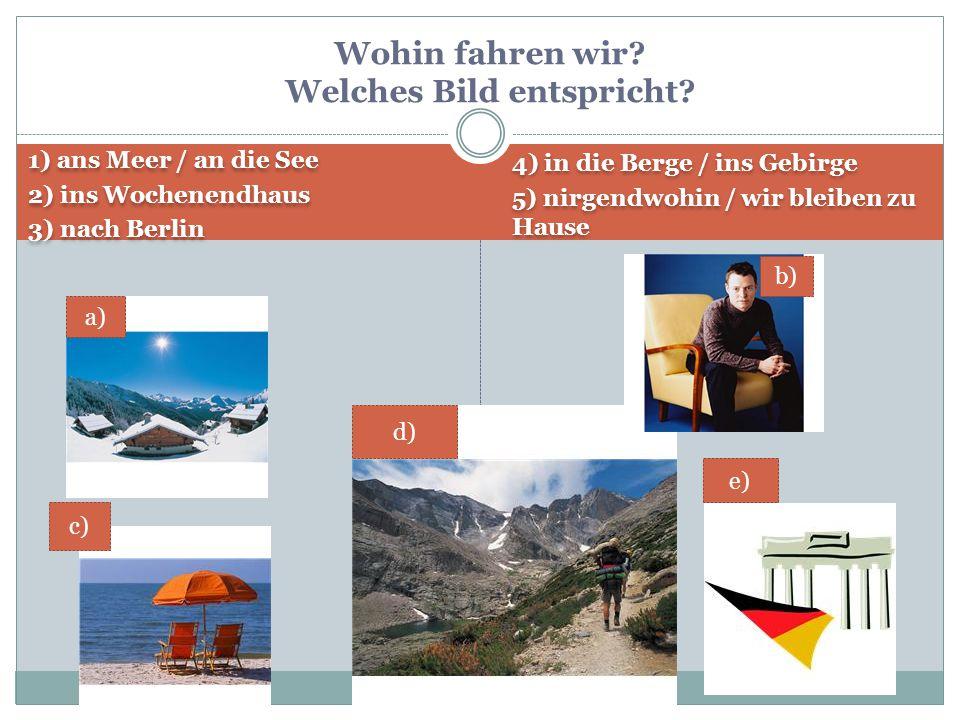 1) ans Meer / an die See 2) ins Wochenendhaus 3) nach Berlin 1) ans Meer / an die See 2) ins Wochenendhaus 3) nach Berlin 4) in die Berge / ins Gebirg