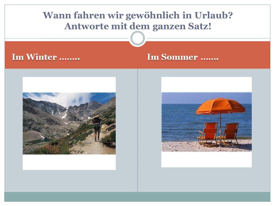 Im Winter …….. Im Sommer ……. Wann fahren wir gewöhnlich in Urlaub? Antworte mit dem ganzen Satz!