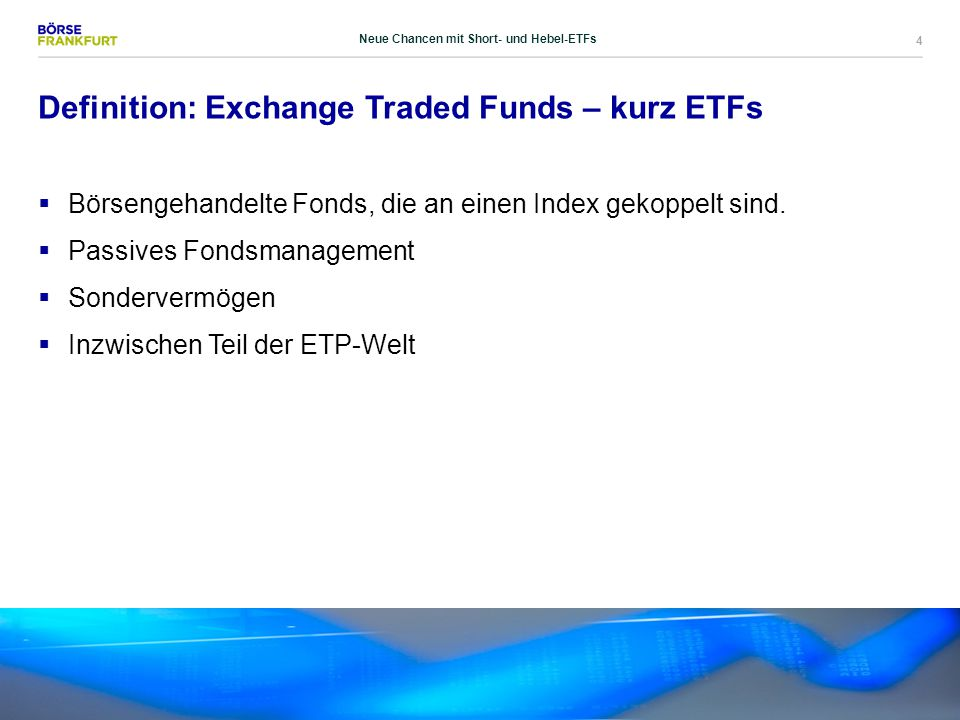 4 Definition: Exchange Traded Funds – kurz ETFs  Börsengehandelte Fonds, die an einen Index gekoppelt sind.  Passives Fondsmanagement  Sondervermög