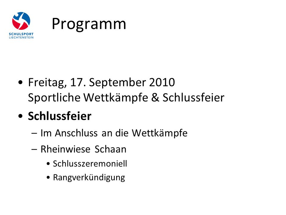 Programm Freitag, 17. September 2010 Sportliche Wettkämpfe & Schlussfeier Schlussfeier –Im Anschluss an die Wettkämpfe –Rheinwiese Schaan Schlusszerem