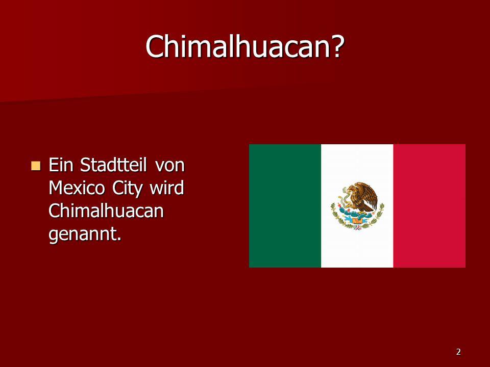 2 Chimalhuacan. Ein Stadtteil von Mexico City wird Chimalhuacan genannt.