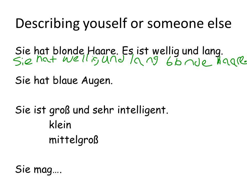 Describing youself or someone else Sie hat blonde Haare. Es ist wellig und lang. Sie hat blaue Augen. Sie ist groß und sehr intelligent. klein mittelg