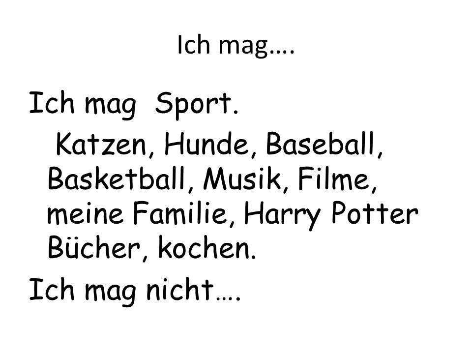 Ich mag…. Ich mag Sport. Katzen, Hunde, Baseball, Basketball, Musik, Filme, meine Familie, Harry Potter Bücher, kochen. Ich mag nicht….