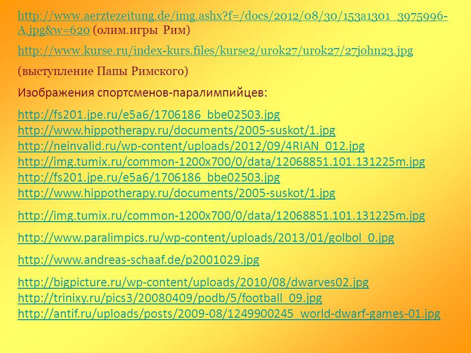 http://www.aerztezeitung.de/img.ashx?f=/docs/2012/08/30/153a1301_3975996- A.jpg&w=620http://www.aerztezeitung.de/img.ashx?f=/docs/2012/08/30/153a1301_3975996- A.jpg&w=620 (олим.игры Рим) http://www.kurse.ru/index-kurs.files/kurse2/urok27/urok27/27john23.jpg (выступление Папы Римского) Изображения спортсменов-паралимпийцев: http://fs201.jpe.ru/e5a6/1706186_bbe02503.jpg http://www.hippotherapy.ru/documents/2005-suskot/1.jpg http://neinvalid.ru/wp-content/uploads/2012/09/4RIAN_012.jpg http://img.tumix.ru/common-1200x700/0/data/12068851.101.131225m.jpg http://fs201.jpe.ru/e5a6/1706186_bbe02503.jpg http://www.hippotherapy.ru/documents/2005-suskot/1.jpg http://img.tumix.ru/common-1200x700/0/data/12068851.101.131225m.jpg http://www.paralimpics.ru/wp-content/uploads/2013/01/golbol_0.jpg http://www.andreas-schaaf.de/p2001029.jpg http://bigpicture.ru/wp-content/uploads/2010/08/dwarves02.jpg http://trinixy.ru/pics3/20080409/podb/5/football_09.jpg http://antif.ru/uploads/posts/2009-08/1249900245_world-dwarf-games-01.jpg