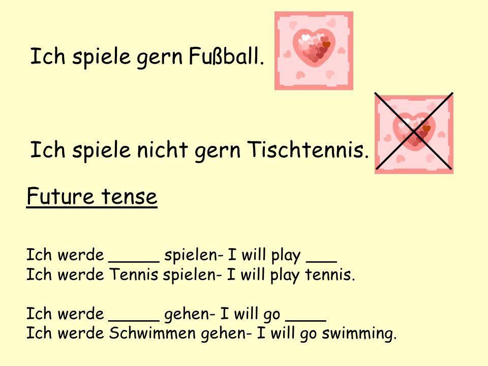 Future tense Ich werde _____ spielen- I will play ___ Ich werde Tennis spielen- I will play tennis. Ich werde _____ gehen- I will go ____ Ich werde Sc