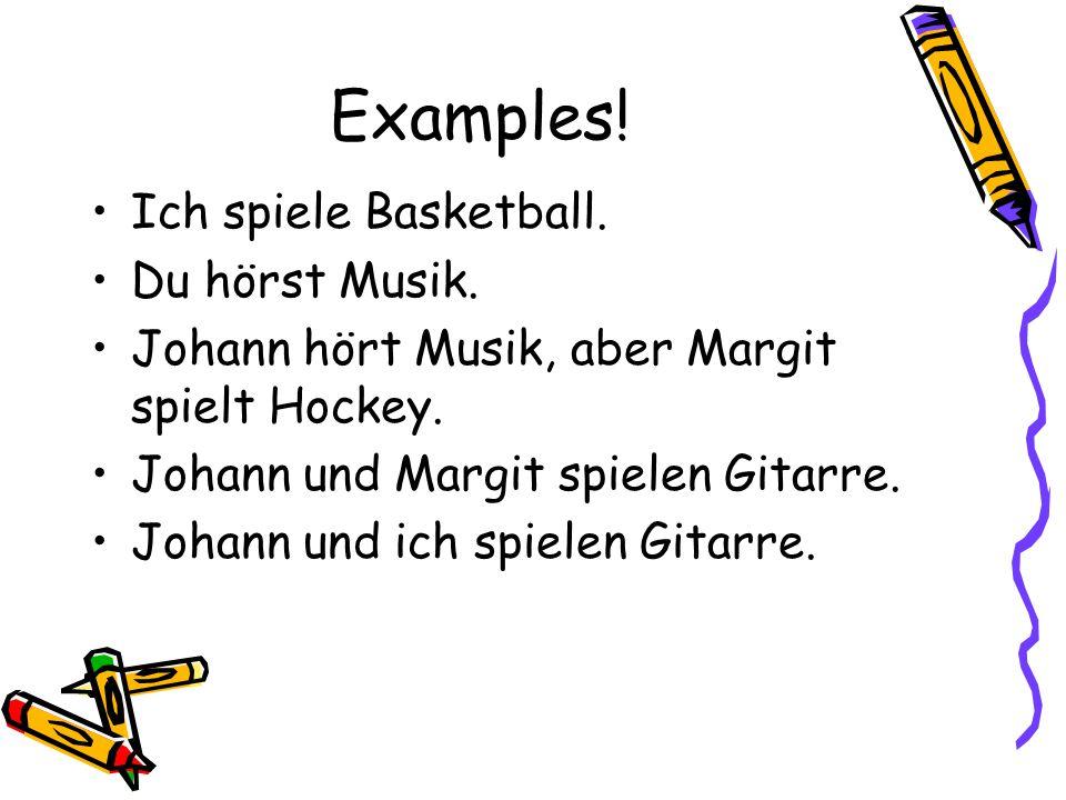 Examples.Ich spiele Basketball. Du hörst Musik. Johann hört Musik, aber Margit spielt Hockey.