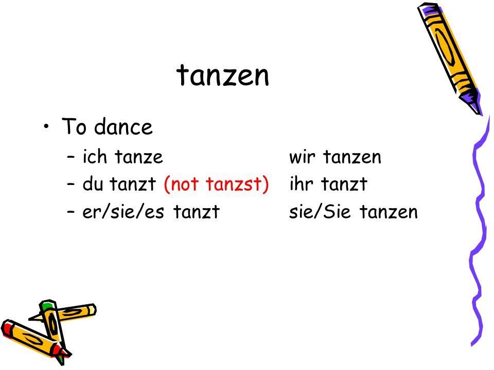 tanzen To dance –i–ich tanzewir tanzen –d–du tanzt (not tanzst)ihr tanzt –e–er/sie/es tanztsie/Sie tanzen