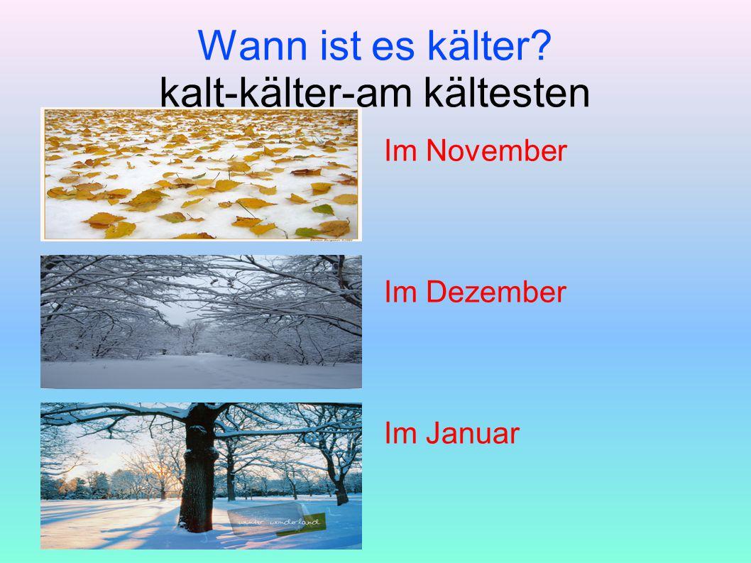 Wann ist es kälter? kalt-kälter-am kältesten Im November Im Dezember Im Januar