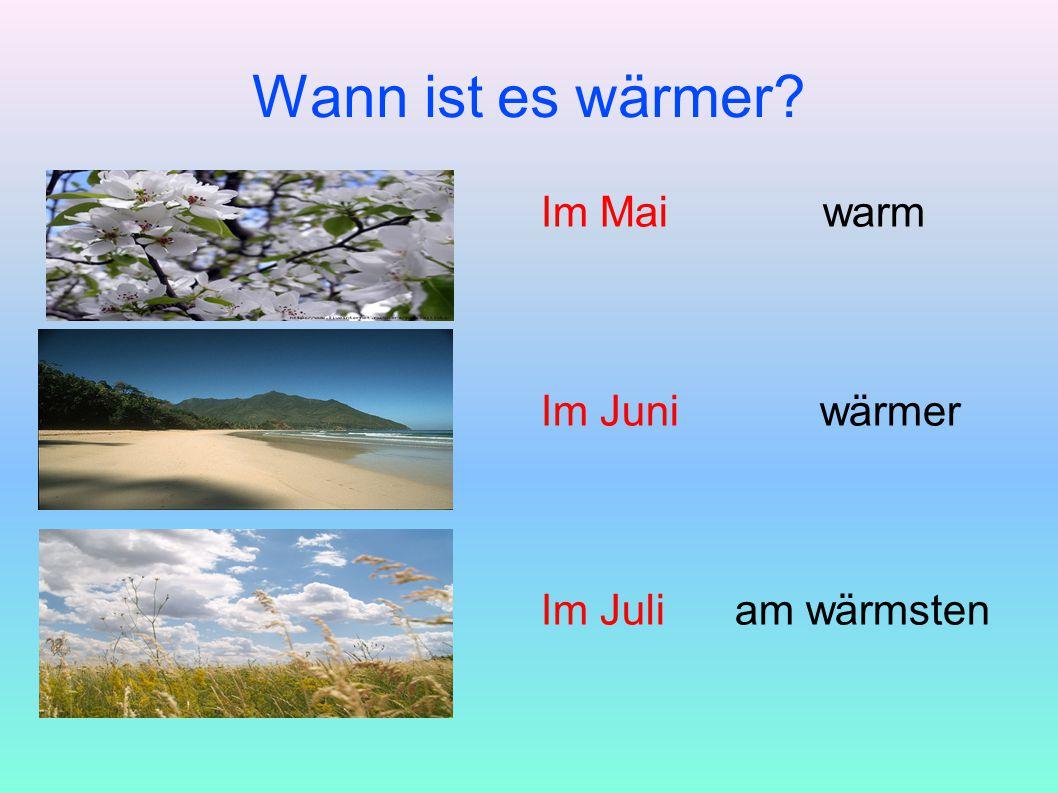 Wann ist es wärmer? Im Mai warm Im Juni wärmer Im Juli am wärmsten