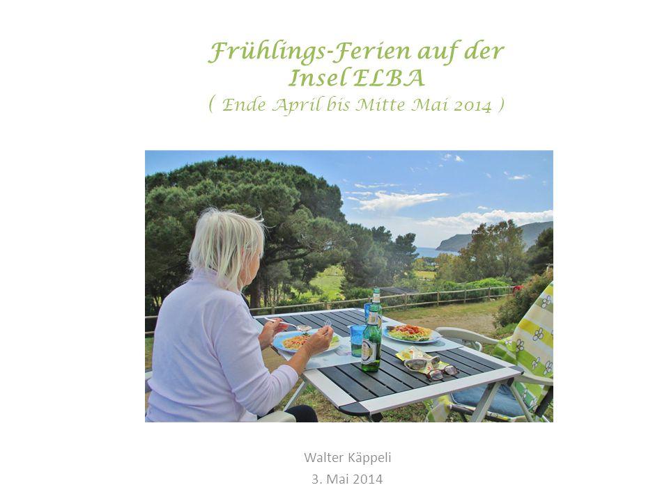 Frühlings-Ferien auf der Insel ELBA ( Ende April bis Mitte Mai 2014 ) Walter Käppeli 3. Mai 2014