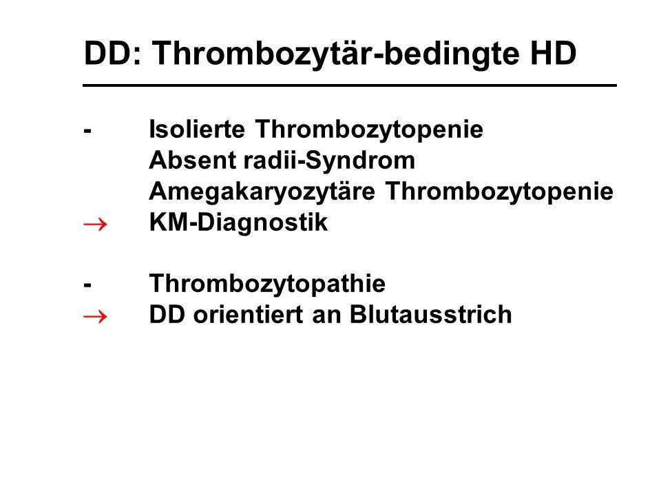 DD: Thrombozytär-bedingte HD -Isolierte Thrombozytopenie Absent radii-Syndrom Amegakaryozytäre Thrombozytopenie  KM-Diagnostik -Thrombozytopathie  D