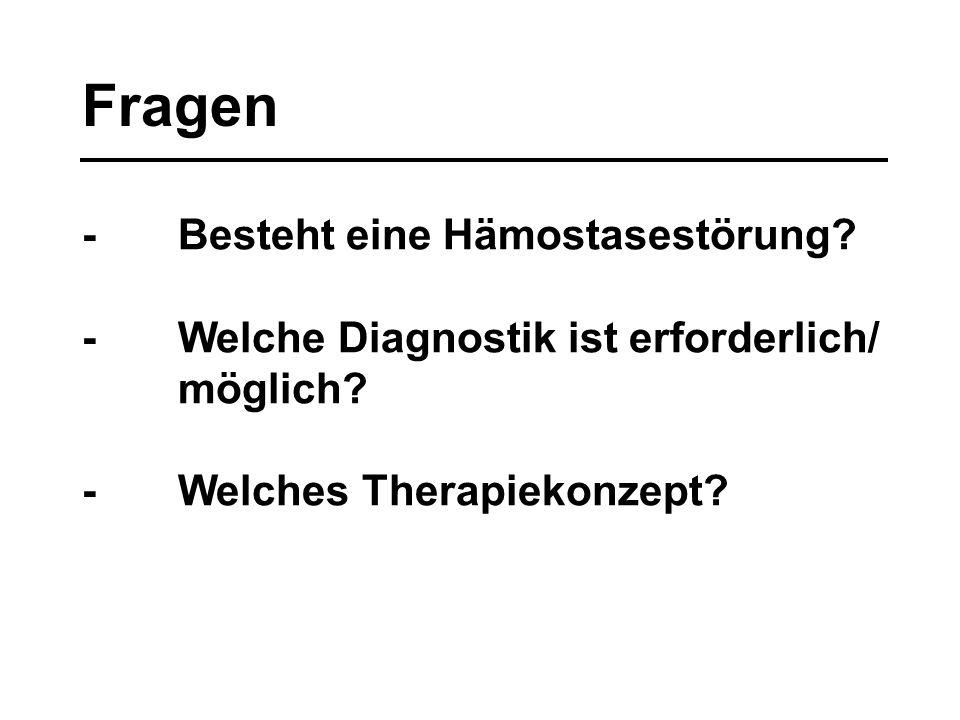 Fragen - Besteht eine Hämostasestörung? - Welche Diagnostik ist erforderlich/ möglich? - Welches Therapiekonzept?