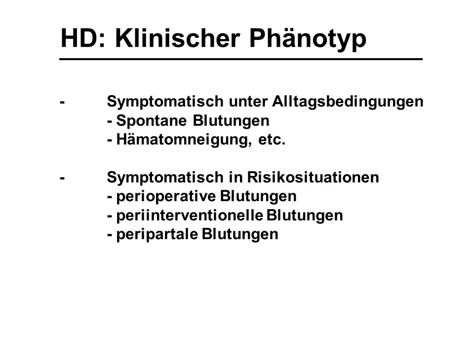 HD: Klinischer Phänotyp -Symptomatisch unter Alltagsbedingungen - Spontane Blutungen - Hämatomneigung, etc. -Symptomatisch in Risikosituationen - peri