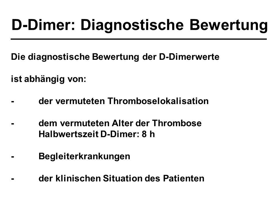 D-Dimer: Diagnostische Bewertung Die diagnostische Bewertung der D-Dimerwerte ist abhängig von: -der vermuteten Thromboselokalisation -dem vermuteten