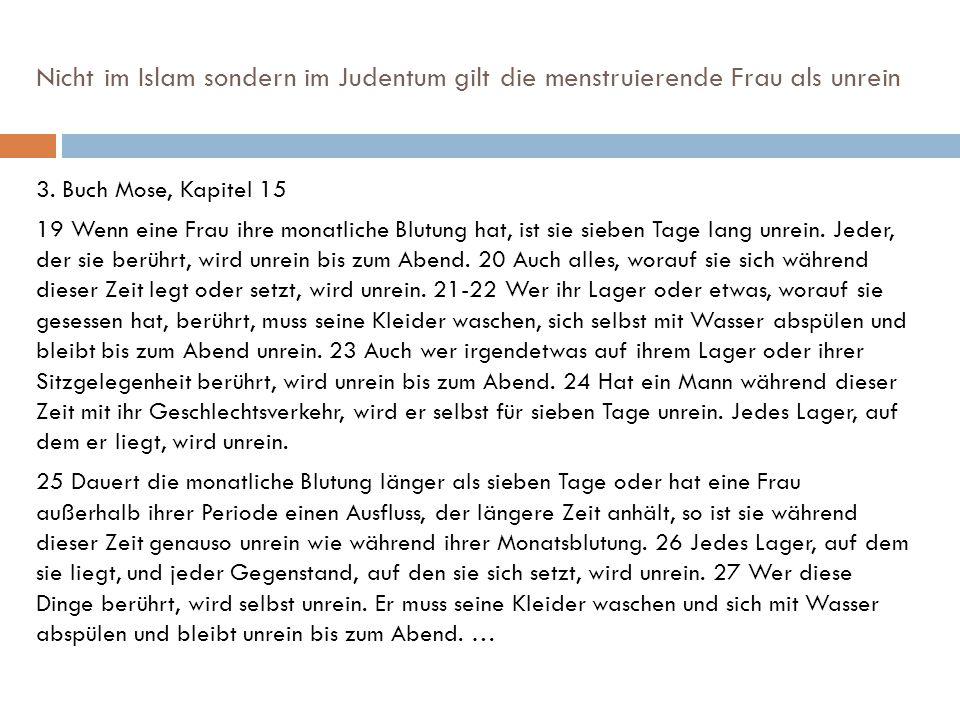 Nicht im Islam sondern im Judentum gilt die menstruierende Frau als unrein 3. Buch Mose, Kapitel 15 19 Wenn eine Frau ihre monatliche Blutung hat, ist